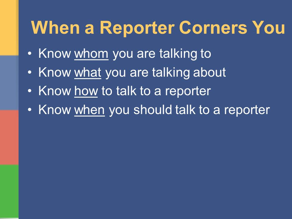 When a Reporter Corners You Know whom you are talking to Know what you are talking about Know how to talk to a reporter Know when you should talk to a