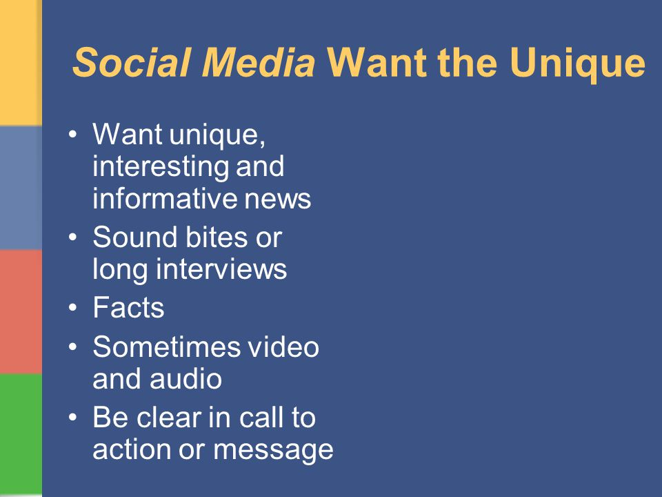 Social Media Want the Unique Want unique, interesting and informative news Sound bites or long interviews Facts Sometimes video and audio Be clear in call to action or message