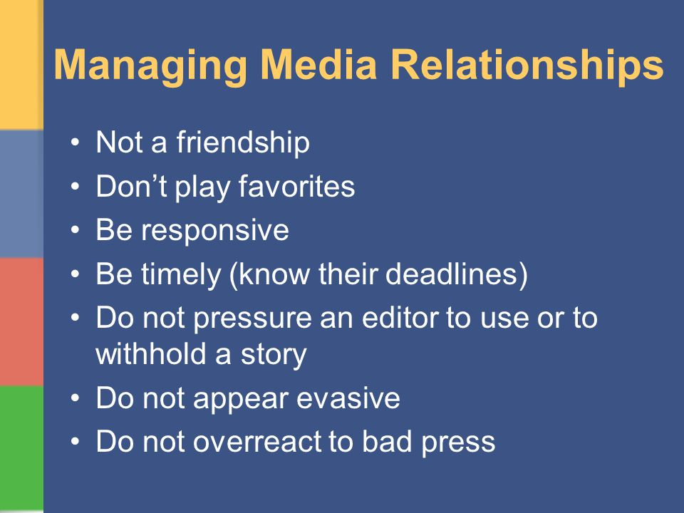 Managing Media Relationships Not a friendship Dont play favorites Be responsive Be timely (know their deadlines) Do not pressure an editor to use or to withhold a story Do not appear evasive Do not overreact to bad press