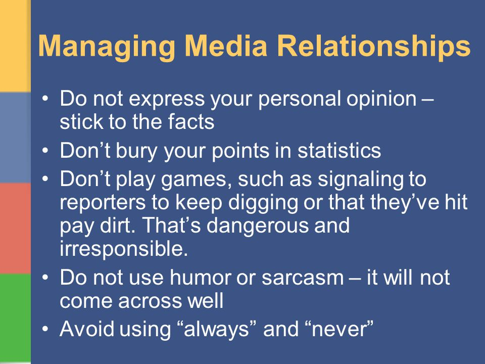 Managing Media Relationships Do not express your personal opinion – stick to the facts Dont bury your points in statistics Dont play games, such as signaling to reporters to keep digging or that theyve hit pay dirt.