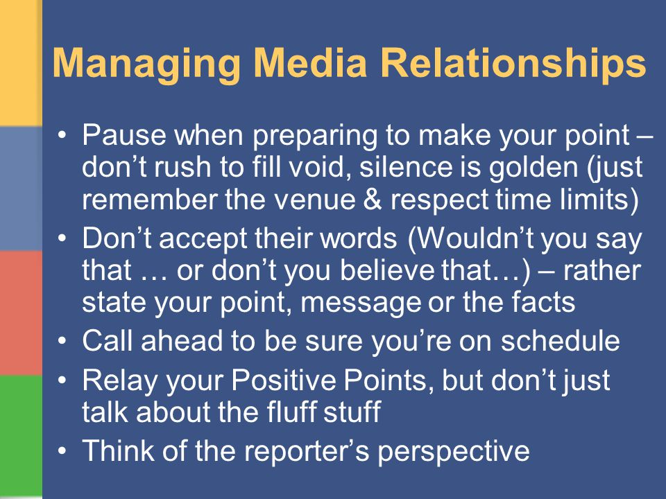 Managing Media Relationships Pause when preparing to make your point – dont rush to fill void, silence is golden (just remember the venue & respect ti