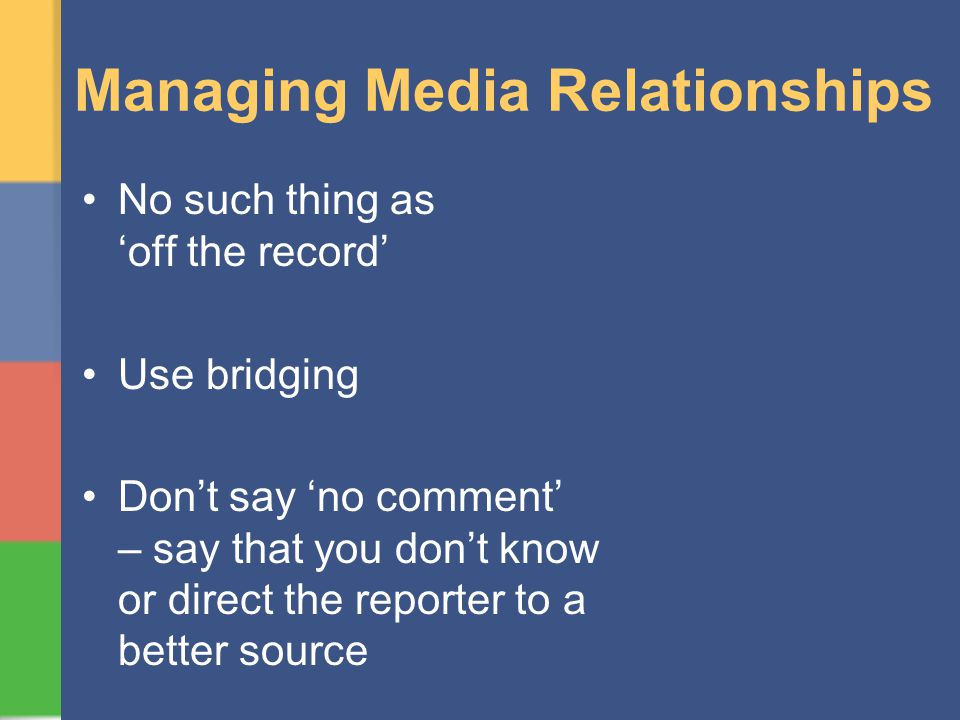 Managing Media Relationships No such thing as off the record Use bridging Dont say no comment – say that you dont know or direct the reporter to a better source