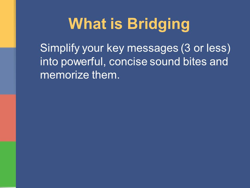 What is Bridging Simplify your key messages (3 or less) into powerful, concise sound bites and memorize them.