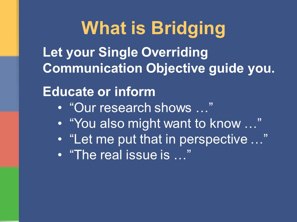 What is Bridging Let your Single Overriding Communication Objective guide you. Educate or inform Our research shows … You also might want to know … Le