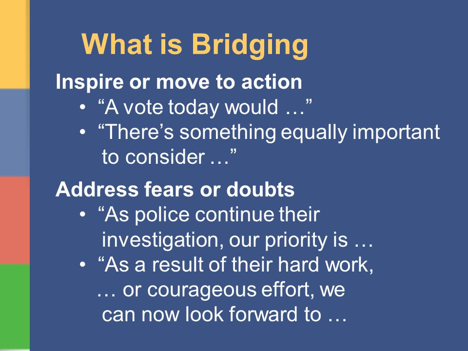 What is Bridging Inspire or move to action A vote today would … Theres something equally important to consider … Address fears or doubts As police con
