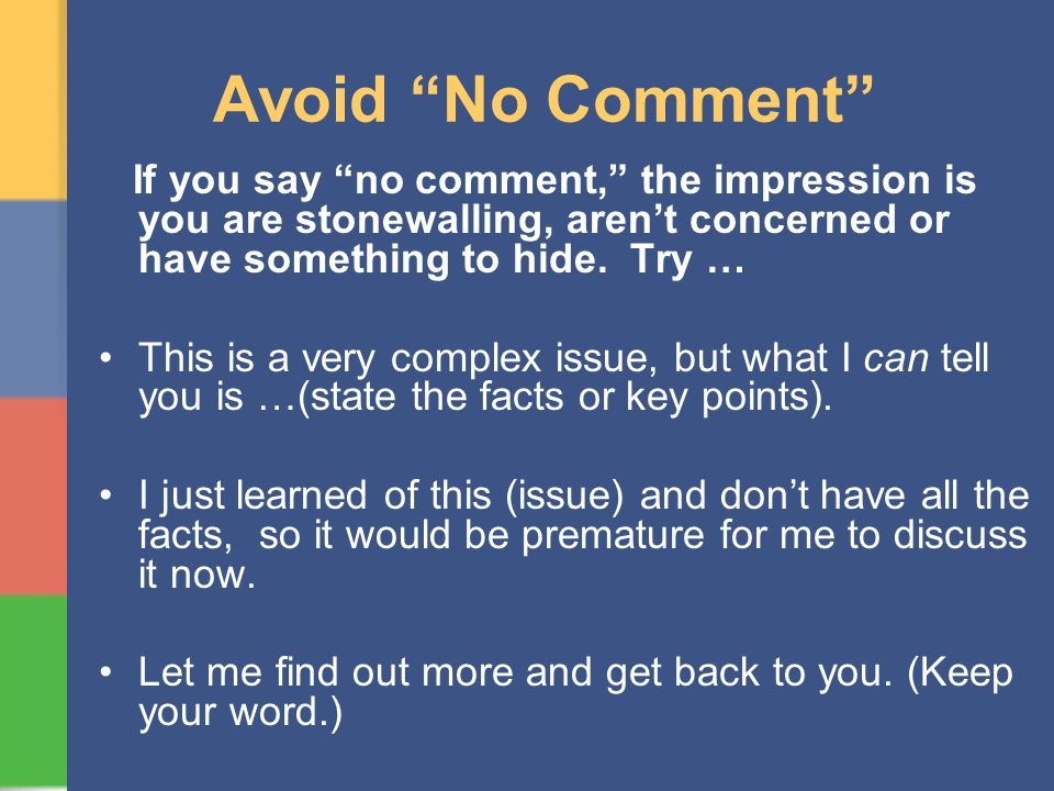 Avoid No Comment If you say no comment, the impression is you are stonewalling, arent concerned or have something to hide. Try … This is a very comple