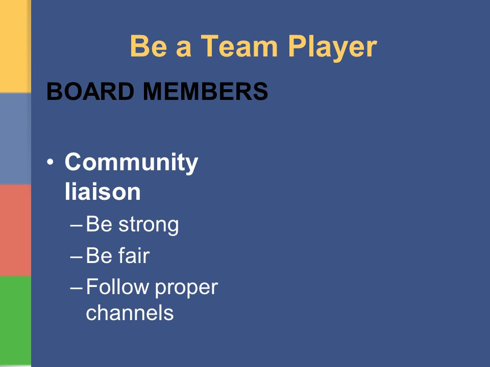 Be a Team Player BOARD MEMBERS Community liaison –Be strong –Be fair –Follow proper channels