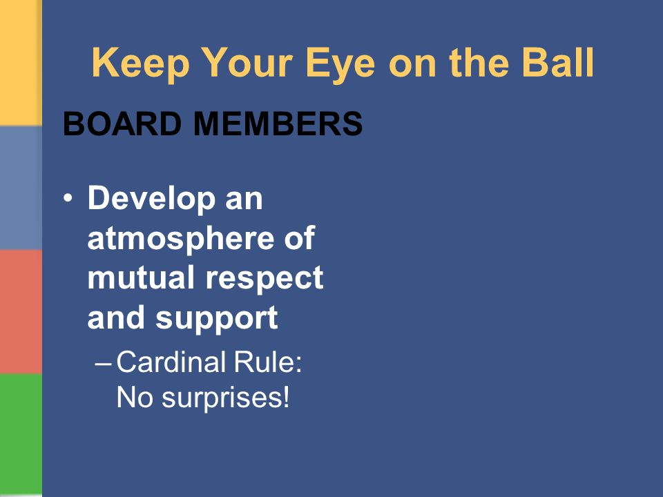 Keep Your Eye on the Ball BOARD MEMBERS Develop an atmosphere of mutual respect and support –Cardinal Rule: No surprises!
