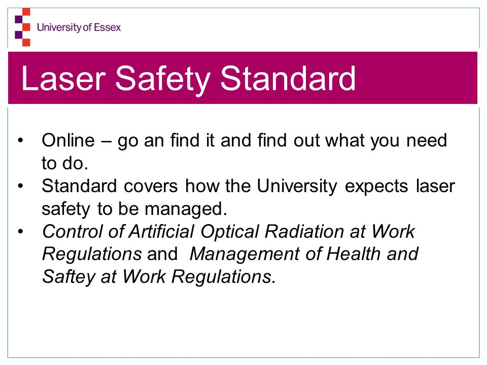 Laser Safety Standard Online – go an find it and find out what you need to do. Standard covers how the University expects laser safety to be managed.
