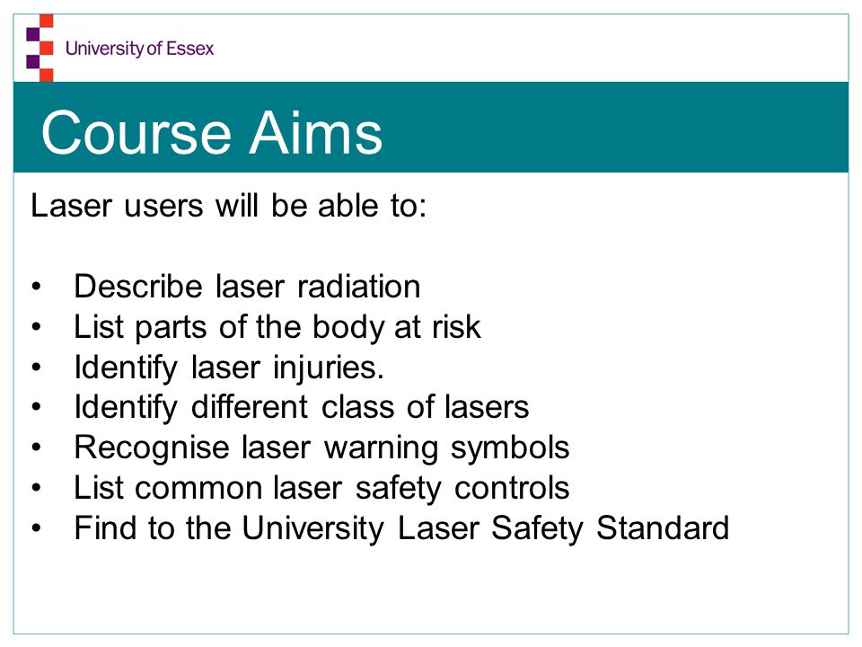 Course Aims Laser users will be able to: Describe laser radiation List parts of the body at risk Identify laser injuries. Identify different class of