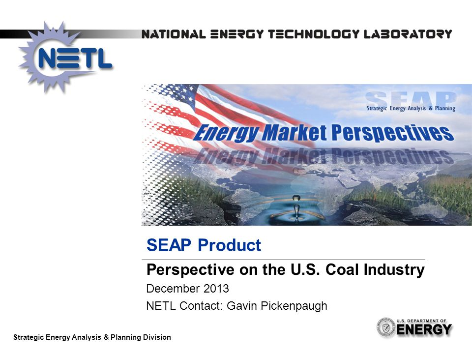 SEAP Product Perspective on the U.S. Coal Industry December 2013 NETL Contact: Gavin Pickenpaugh Strategic Energy Analysis & Planning Division