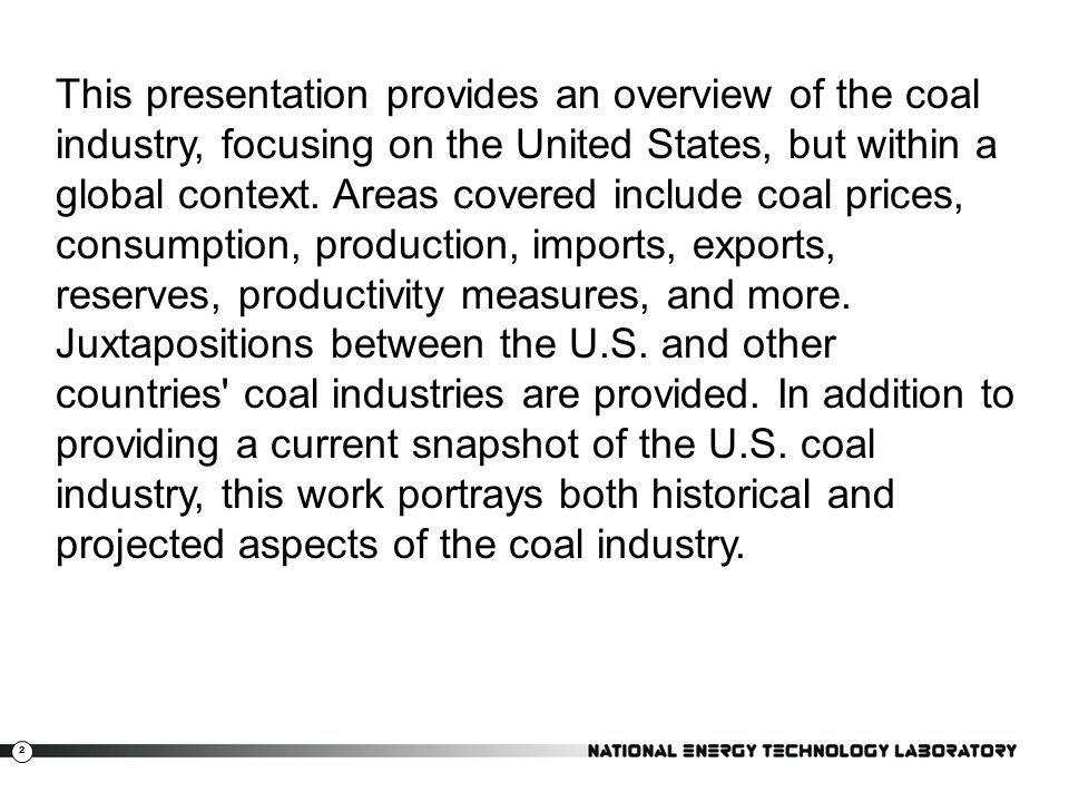 2 This presentation provides an overview of the coal industry, focusing on the United States, but within a global context. Areas covered include coal