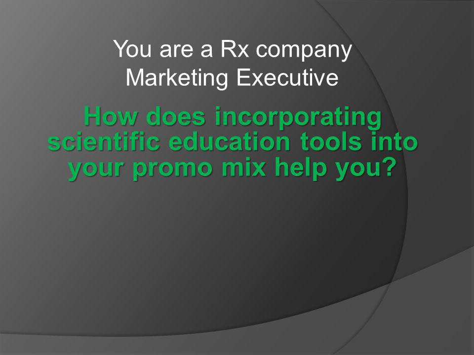 You are a Rx company Marketing Executive How does incorporating scientific education tools into your promo mix help you