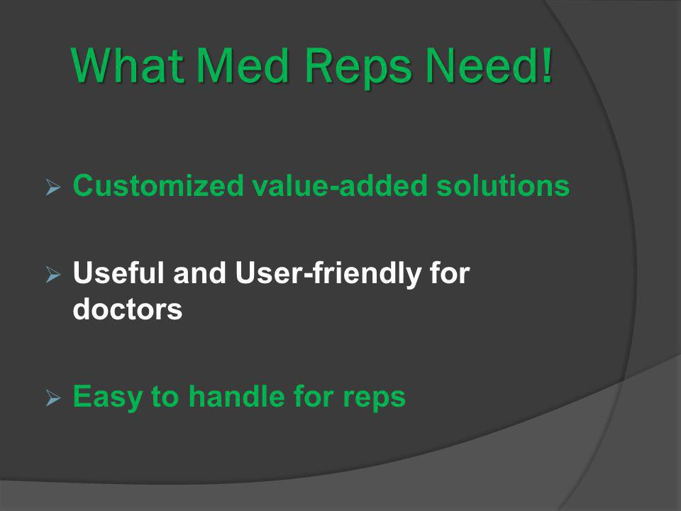 What Med Reps Need! Customized value-added solutions Useful and User-friendly for doctors Easy to handle for reps