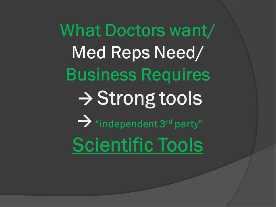 What Doctors want/ Med Reps Need/ Business Requires Strong tools independent 3 rd party Scientific Tools