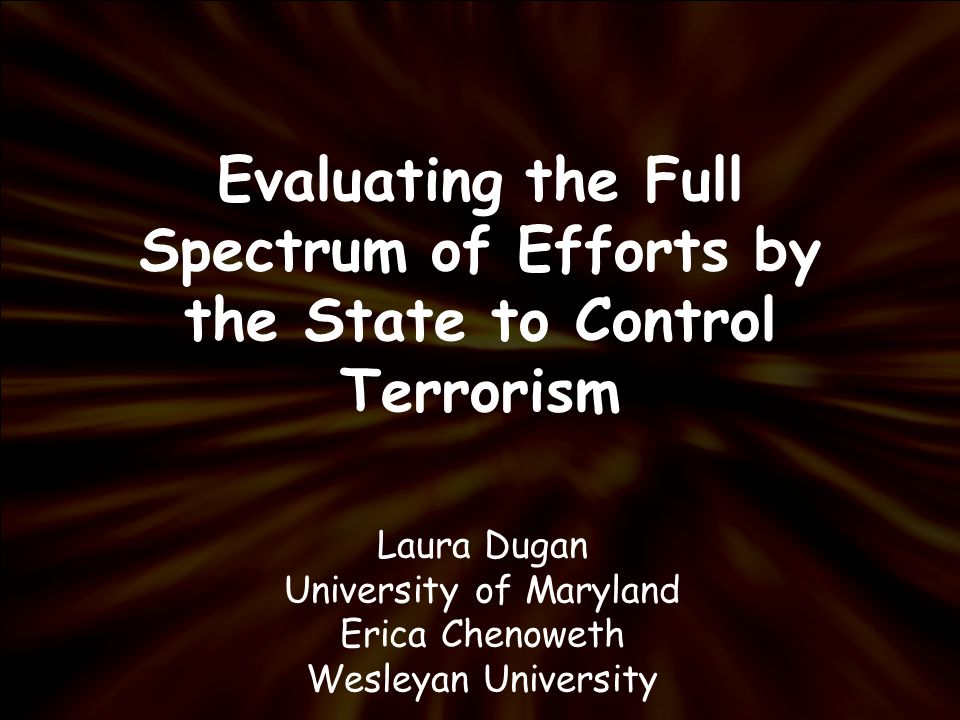 Evaluating the Full Spectrum of Efforts by the State to Control Terrorism Laura Dugan University of Maryland Erica Chenoweth Wesleyan University