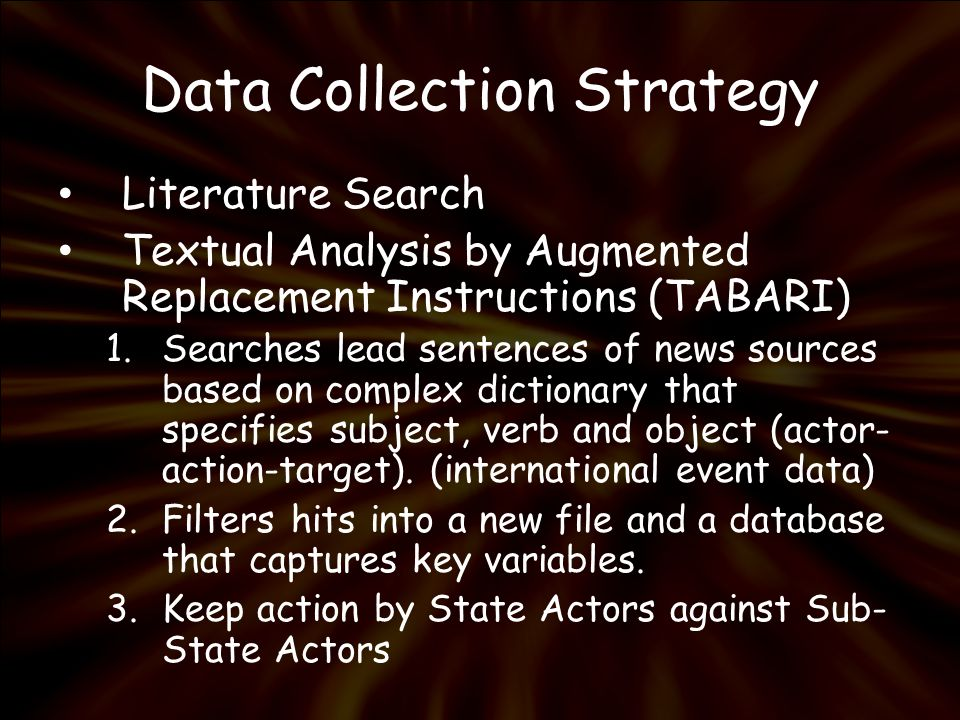 Data Collection Strategy Literature Search Textual Analysis by Augmented Replacement Instructions (TABARI) 1.Searches lead sentences of news sources based on complex dictionary that specifies subject, verb and object (actor- action-target).