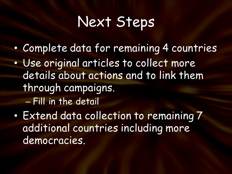 Next Steps Complete data for remaining 4 countries Use original articles to collect more details about actions and to link them through campaigns. – F
