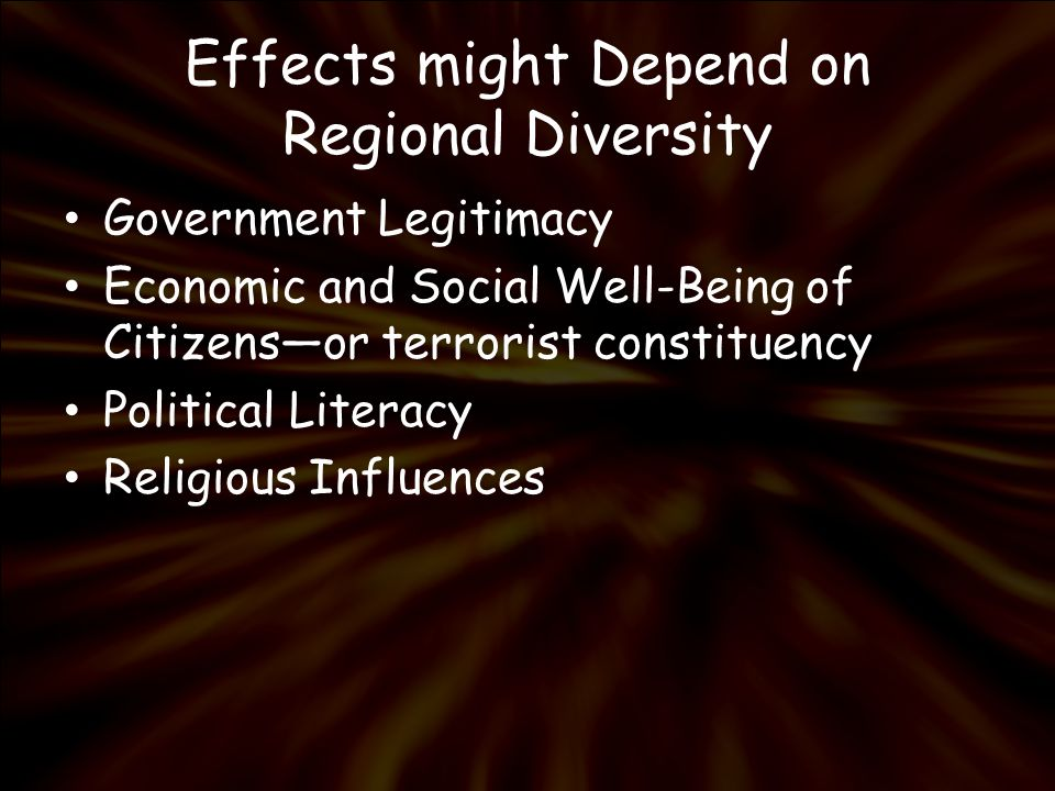 Effects might Depend on Regional Diversity Government Legitimacy Economic and Social Well-Being of Citizensor terrorist constituency Political Literacy Religious Influences