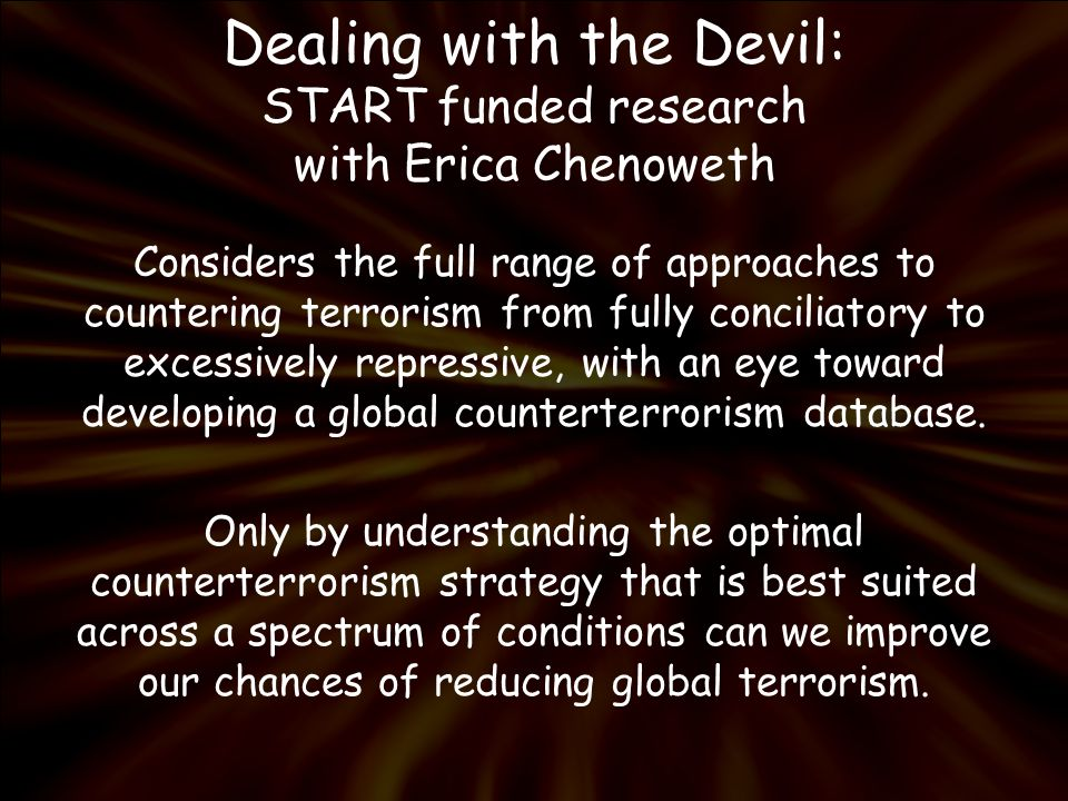 Dealing with the Devil: START funded research with Erica Chenoweth Considers the full range of approaches to countering terrorism from fully conciliatory to excessively repressive, with an eye toward developing a global counterterrorism database.