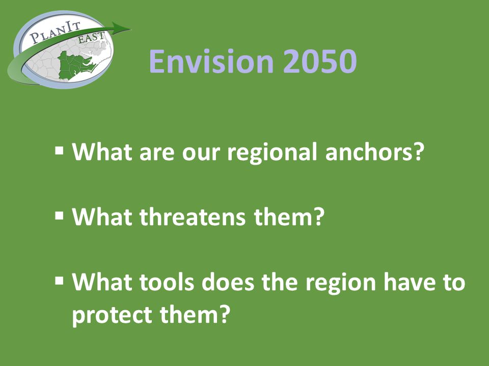 Envision 2050 What are our regional anchors? What threatens them? What tools does the region have to protect them?