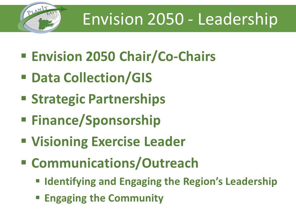 Envision 2050 Chair/Co-Chairs Data Collection/GIS Strategic Partnerships Finance/Sponsorship Visioning Exercise Leader Communications/Outreach Identifying and Engaging the Regions Leadership Engaging the Community Envision 2050 - Leadership