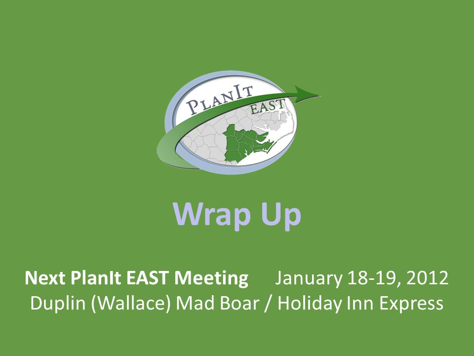 Wrap Up Next PlanIt EAST Meeting January 18-19, 2012 Duplin (Wallace) Mad Boar / Holiday Inn Express