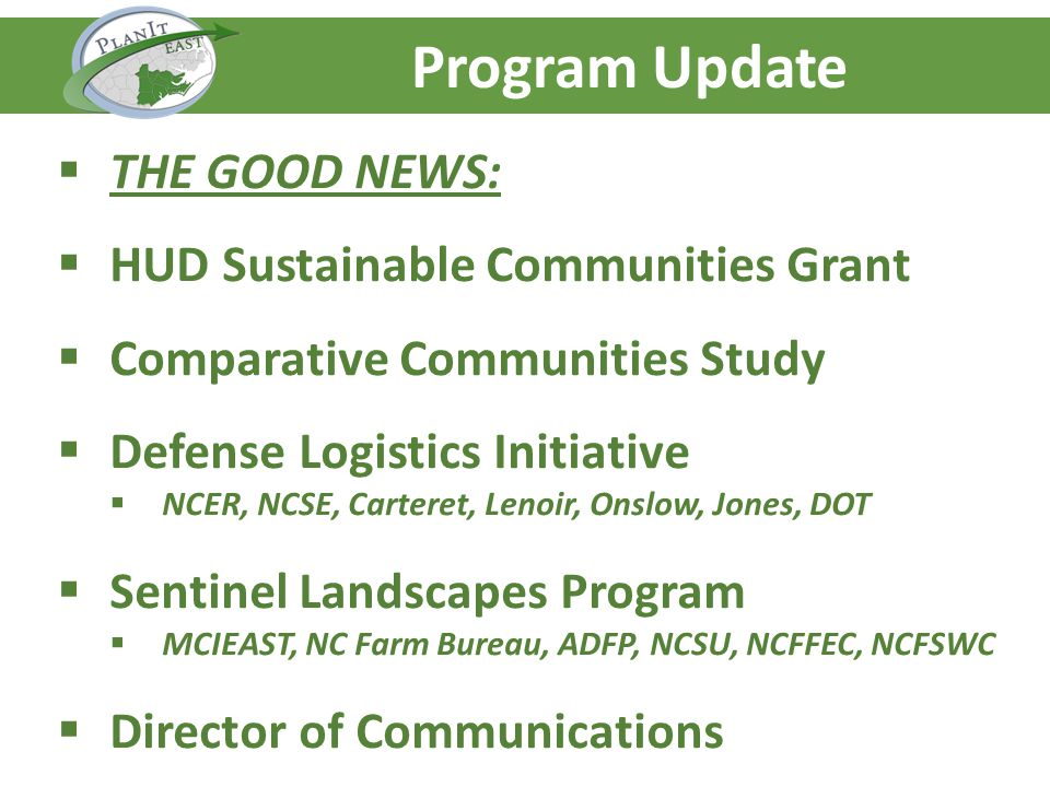Agenda – Day One Program Update THE GOOD NEWS: HUD Sustainable Communities Grant Comparative Communities Study Defense Logistics Initiative NCER, NCSE, Carteret, Lenoir, Onslow, Jones, DOT Sentinel Landscapes Program MCIEAST, NC Farm Bureau, ADFP, NCSU, NCFFEC, NCFSWC Director of Communications