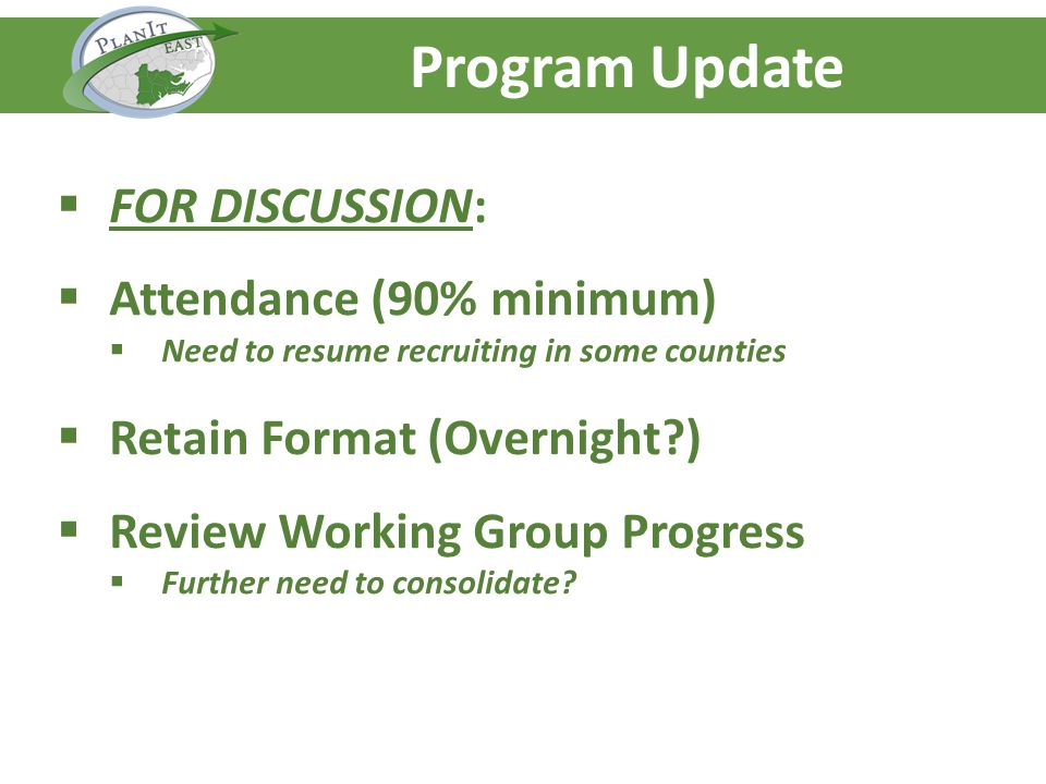 Agenda – Day One Program Update FOR DISCUSSION: Attendance (90% minimum) Need to resume recruiting in some counties Retain Format (Overnight ) Review Working Group Progress Further need to consolidate