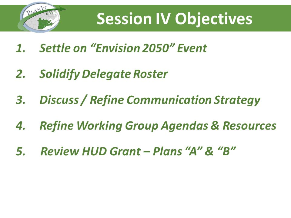 Agenda – Day One Session IV Objectives 1.Settle on Envision 2050 Event 2.Solidify Delegate Roster 3.Discuss / Refine Communication Strategy 4.Refine Working Group Agendas & Resources 5.