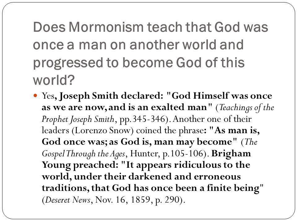 Does Mormonism teach that God was once a man on another world and progressed to become God of this world.