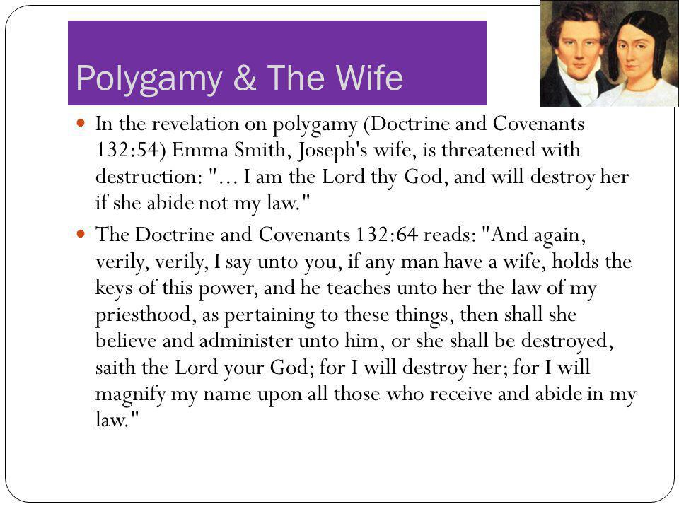 Polygamy & The Wife In the revelation on polygamy (Doctrine and Covenants 132:54) Emma Smith, Joseph's wife, is threatened with destruction: