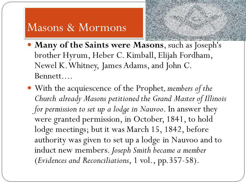 Masons & Mormons Many of the Saints were Masons, such as Joseph s brother Hyrum, Heber C.