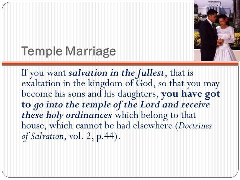 Temple Marriage If you want salvation in the fullest, that is exaltation in the kingdom of God, so that you may become his sons and his daughters, you have got to go into the temple of the Lord and receive these holy ordinances which belong to that house, which cannot be had elsewhere (Doctrines of Salvation, vol.