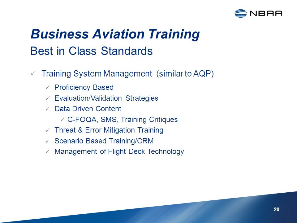 Business Aviation Training Training System Management (similar to AQP) Proficiency Based Evaluation/Validation Strategies Data Driven Content C-FOQA, SMS, Training Critiques Threat & Error Mitigation Training Scenario Based Training/CRM Management of Flight Deck Technology Best in Class Standards 20