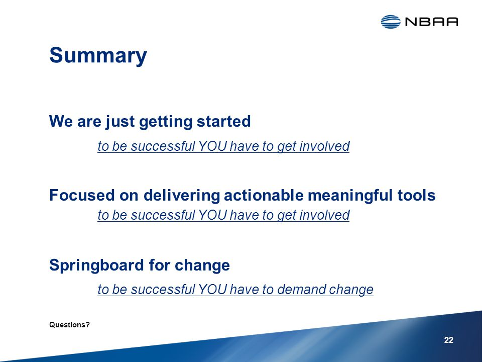 Summary We are just getting started to be successful YOU have to get involved Focused on delivering actionable meaningful tools to be successful YOU have to get involved Springboard for change to be successful YOU have to demand change Questions.