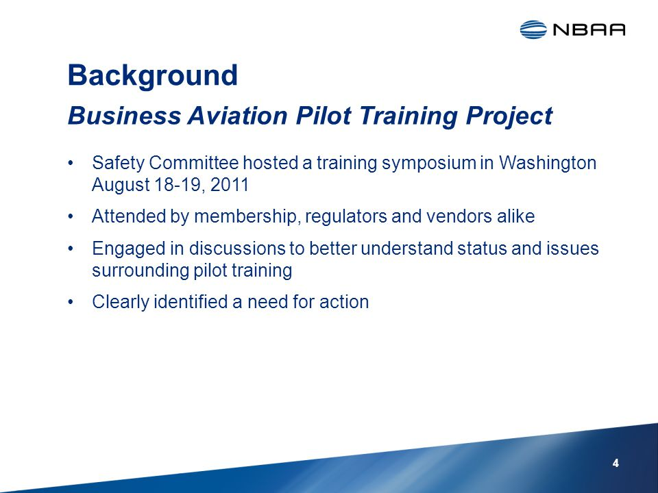 Background Safety Committee hosted a training symposium in Washington August 18-19, 2011 Attended by membership, regulators and vendors alike Engaged in discussions to better understand status and issues surrounding pilot training Clearly identified a need for action Business Aviation Pilot Training Project 4