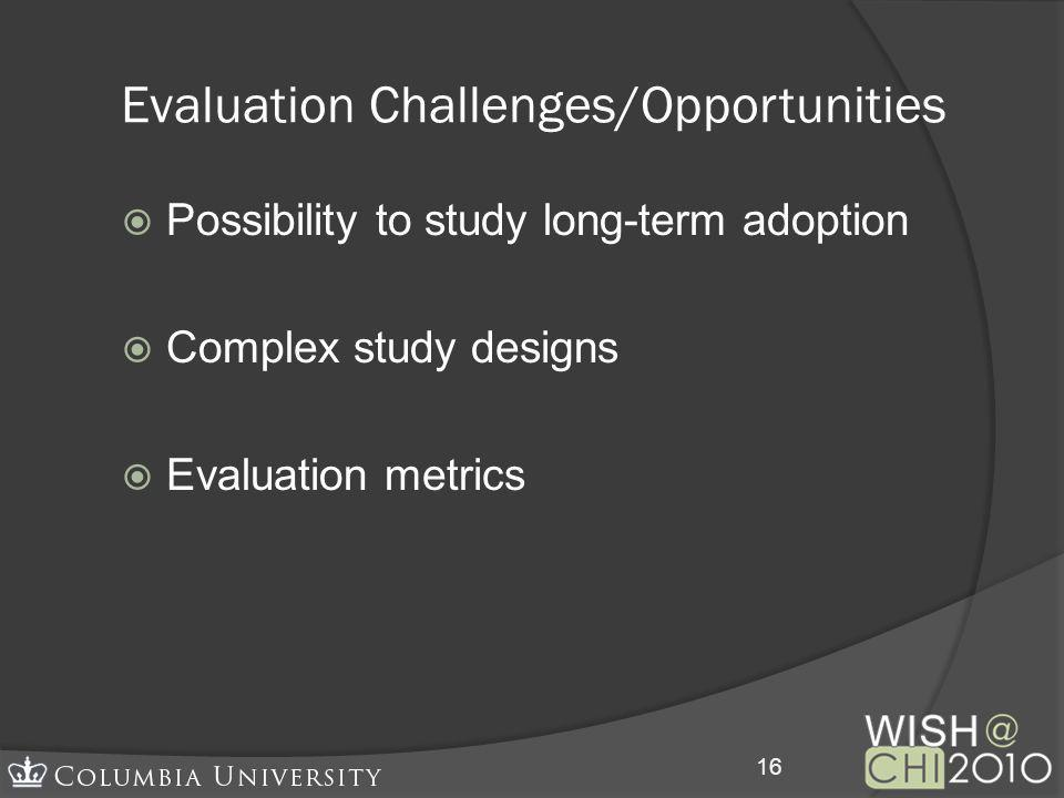 Evaluation Challenges/Opportunities Possibility to study long-term adoption Complex study designs Evaluation metrics 16