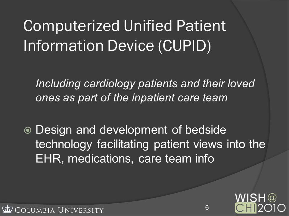Computerized Unified Patient Information Device (CUPID) Including cardiology patients and their loved ones as part of the inpatient care team Design and development of bedside technology facilitating patient views into the EHR, medications, care team info 6