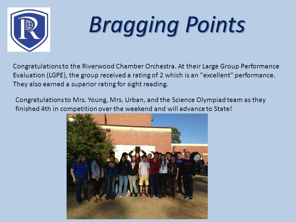 Bragging Points Congratulations to the Riverwood Chamber Orchestra. At their Large Group Performance Evaluation (LGPE), the group received a rating of