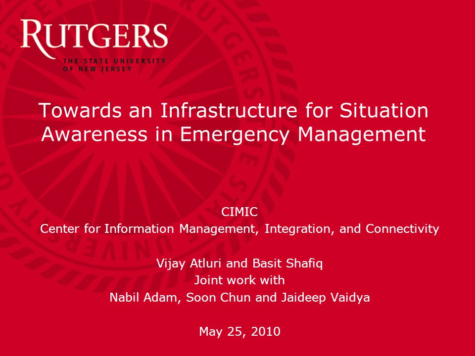 Towards an Infrastructure for Situation Awareness in Emergency Management CIMIC Center for Information Management, Integration, and Connectivity Vijay