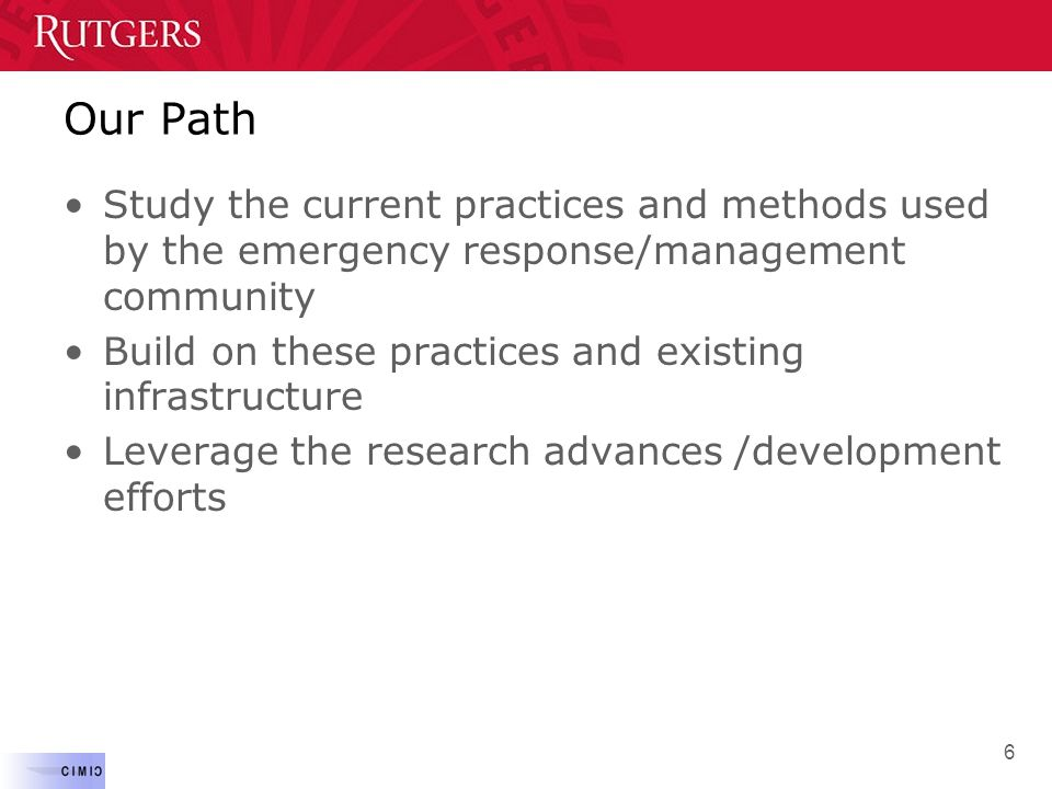 Our Path Study the current practices and methods used by the emergency response/management community Build on these practices and existing infrastruct