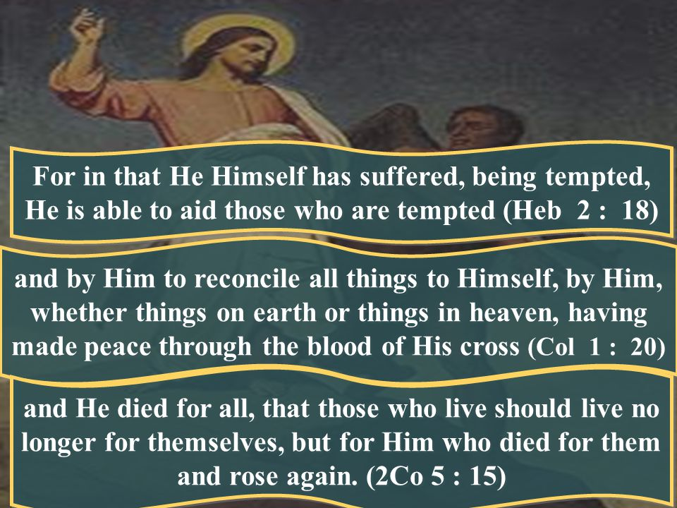 For in that He Himself has suffered, being tempted, He is able to aid those who are tempted (Heb 2 : 18) and by Him to reconcile all things to Himself, by Him, whether things on earth or things in heaven, having made peace through the blood of His cross (Col 1 : 20) and He died for all, that those who live should live no longer for themselves, but for Him who died for them and rose again.