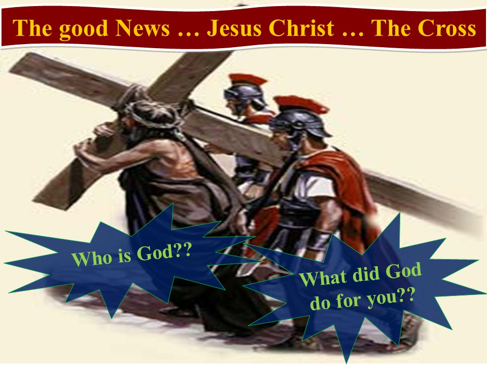 The good News … Jesus Christ … The Cross Who is God What did God do for you