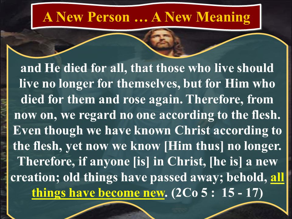 A New Person … A New Meaning and He died for all, that those who live should live no longer for themselves, but for Him who died for them and rose again.