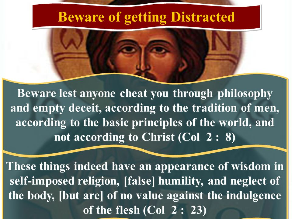 Beware of getting Distracted Beware lest anyone cheat you through philosophy and empty deceit, according to the tradition of men, according to the basic principles of the world, and not according to Christ (Col 2 : 8) These things indeed have an appearance of wisdom in self-imposed religion, [false] humility, and neglect of the body, [but are] of no value against the indulgence of the flesh (Col 2 : 23)
