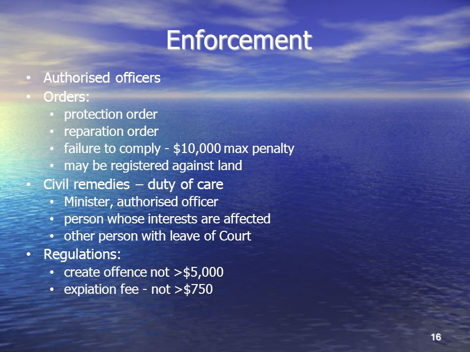 Enforcement Enforcement Authorised officers Orders: protection order reparation order failure to comply - $10,000 max penalty may be registered against land Civil remedies – duty of care Minister, authorised officer person whose interests are affected other person with leave of Court Regulations: create offence not >$5,000 expiation fee - not >$750 16