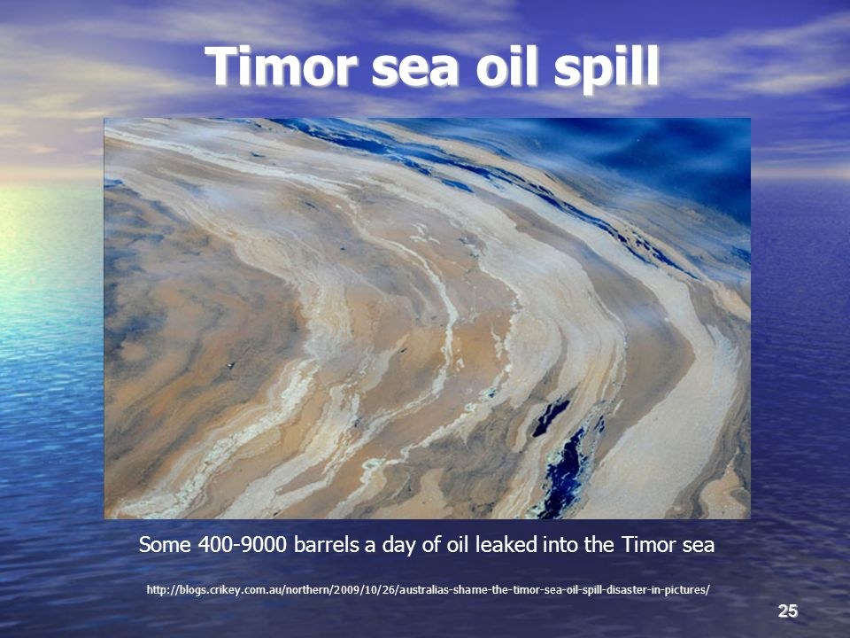 25 Timor sea oil spill http://blogs.crikey.com.au/northern/2009/10/26/australias-shame-the-timor-sea-oil-spill-disaster-in-pictures/ Some 400-9000 barrels a day of oil leaked into the Timor sea