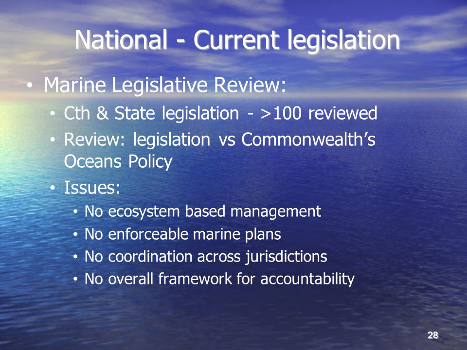National - Current legislation National - Current legislation Marine Legislative Review: Cth & State legislation - >100 reviewed Review: legislation vs Commonwealths Oceans Policy Issues: No ecosystem based management No enforceable marine plans No coordination across jurisdictions No overall framework for accountability 28