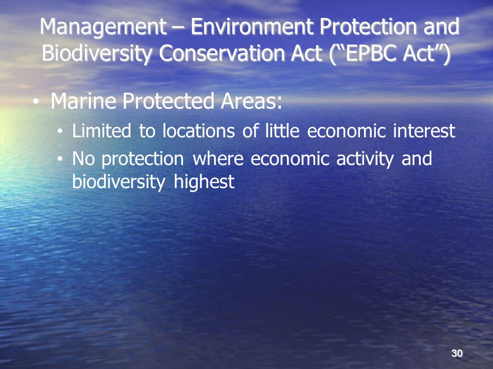 Management – Environment Protection and Biodiversity Conservation Act (EPBC Act) Management – Environment Protection and Biodiversity Conservation Act (EPBC Act) 30 Marine Protected Areas: Limited to locations of little economic interest No protection where economic activity and biodiversity highest